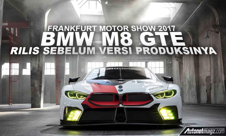 Frankfurt Motor Show 2017 Bmw M8 Gte Diperkenalkan